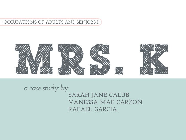 OCCUPATIONS OF ADULTS AND SENIORS I    MRS. K       a case study by                         SARAH JANE CALUB              ...