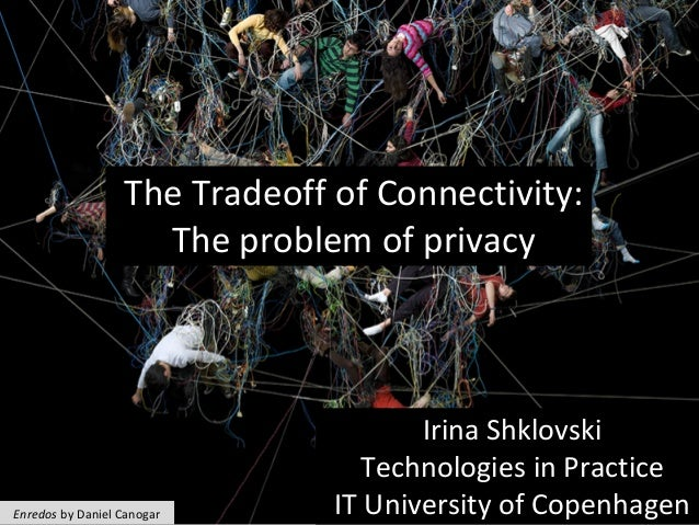 The	Tradeoff	of	Connectivity:	 The	problem	of	privacy	 Irina	Shklovski	 Technologies	in	Practice		 IT	University	of	Copenh...