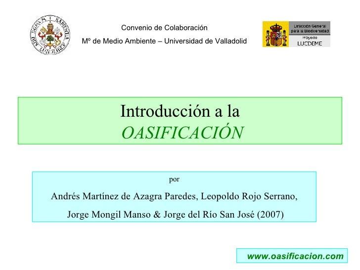 Introducción a la   OASIFICACIÓN Convenio de Colaboración Mº de Medio Ambiente – Universidad de Valladolid www.oasificacio...