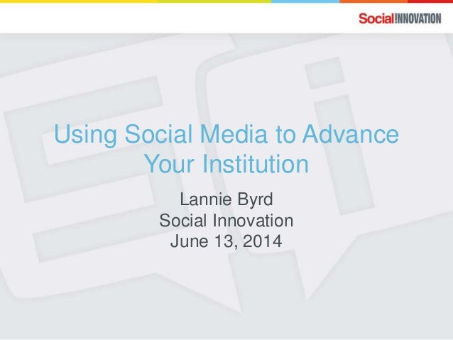 Using Social Media to Advance Your Institution Lannie Byrd Social Innovation June 13, 2014