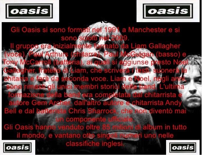 OASIS Gli Oasis si sono formati nel 1991 a Manchester e si sono sciolti nel 2009. Il gruppo era inizialmente formato da Li...
