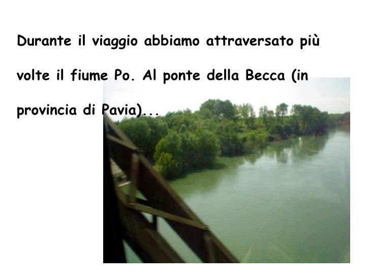Durante il viaggio abbiamo attraversato più volte il fiume Po. Al ponte della Becca (in provincia di Pavia)...