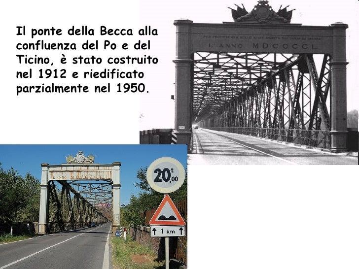 Il ponte della Becca alla confluenza del Po e del Ticino, è stato costruito nel 1912 e riedificato parzialmente nel 1950.