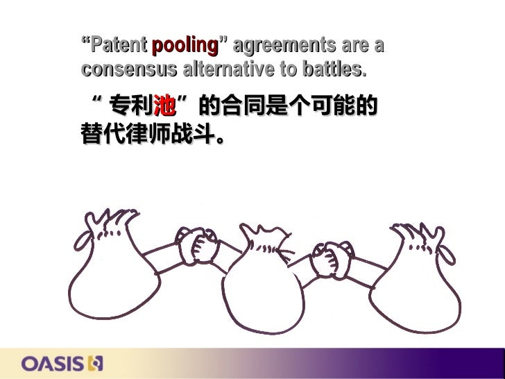"""Patent pooling"" agreements are aconsensus alternative to battles."" 专利池""的合同是个可能的替代律师战斗。"