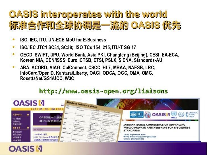 OASIS interoperates with the world标准合作和全球协调是一流的 OASIS 优先    ISO, IEC, ITU, UN-ECE MoU for E-Business   ISO/IEC JTC1 SC34...