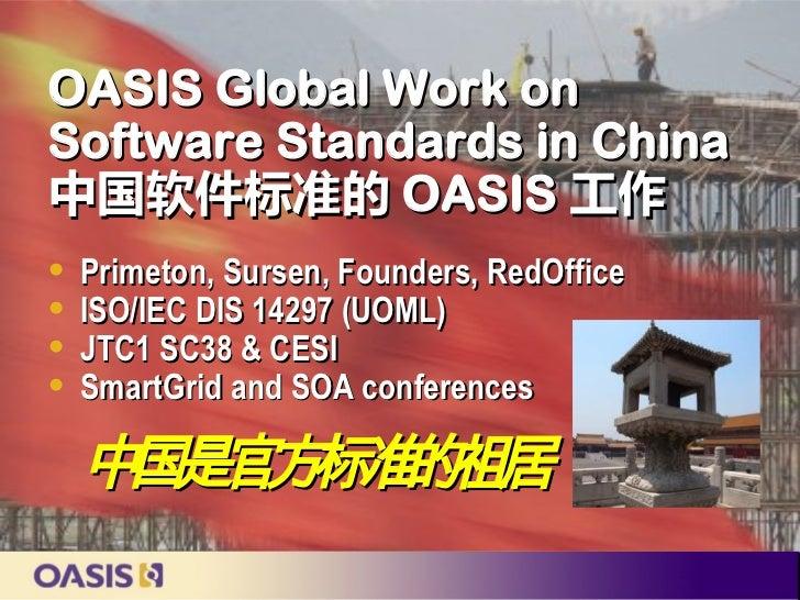 OASIS Global Work onSoftware Standards in China中国软件标准的 OASIS 工作   Primeton, Sursen, Founders, RedOffice   ISO/IEC DIS 14...