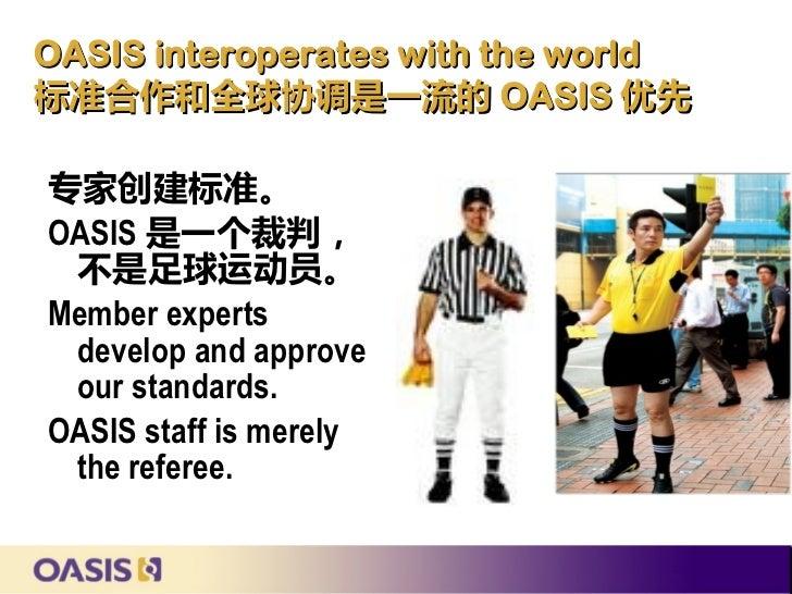 OASIS interoperates with the world标准合作和全球协调是一流的 OASIS 优先专家创建标准。OASIS 是一个裁判, 不是足球运动员。Member experts develop and approve our...