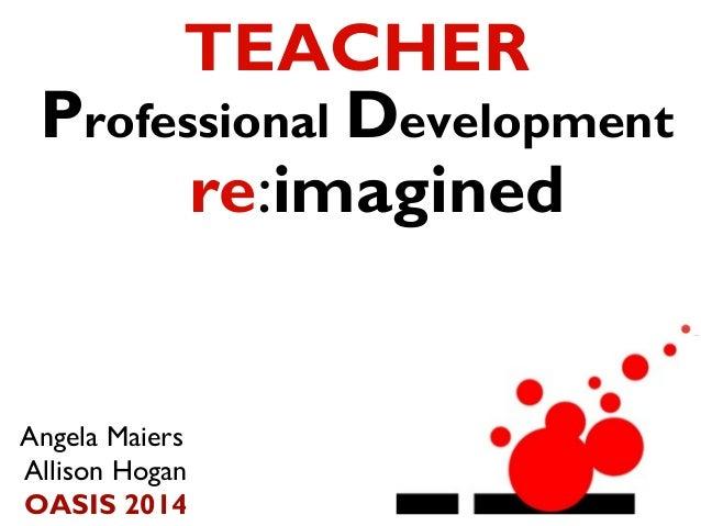 TEACHER Professional Development re:imagined  Angela Maiers Allison Hogan OASIS 2014