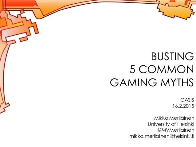 BUSTING 5 COMMON GAMING MYTHS OASIS 16.2.2015 Mikko Meriläinen University of Helsinki @MVMerilainen mikko.merilainen@helsi...