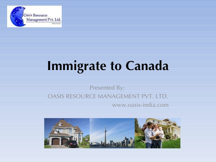 Immigrate to Canada Presented By:  OASIS RESOURCE MANAGEMENT PVT. LTD. www.oasis-india.com