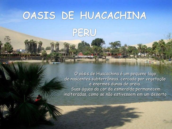 Ligue  o  som O oásis de Huacachina é um pequeno lago  de nascentes subterrâneas, cercado por vegetação  e enormes dunas d...