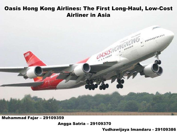 Oasis Hong Kong Airlines: The First Long-Haul, Low-Cost                     Airliner in AsiaMuhammad Fajar – 29109359     ...