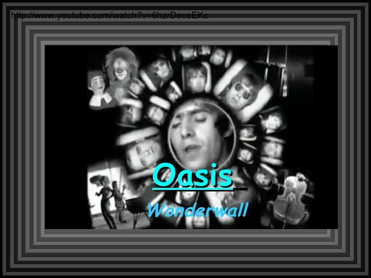 Oasis   Wonderwall http://www.youtube.com/watch?v=6hzrDeceEKc