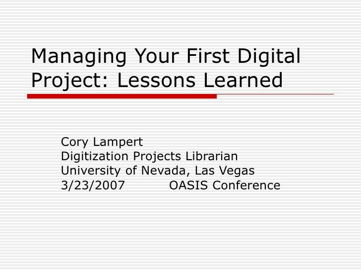 Managing Your First Digital Project: Lessons Learned Cory Lampert Digitization Projects Librarian University of Nevada, La...
