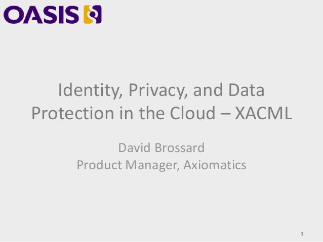 Identity, Privacy, and Data Protection in the Cloud – XACML David Brossard Product Manager, Axiomatics 1