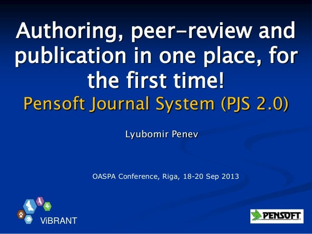 Authoring, peer-review and publication in one place, for the first time! Pensoft Journal System (PJS 2.0) Lyubomir Penev V...
