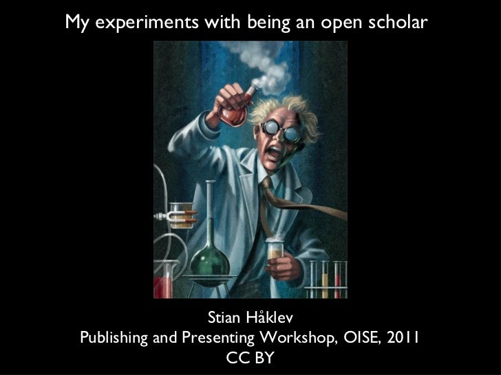 My experiments with being an open scholar StianHåklev Publishing and Presenting Workshop, OISE, 2011 CC BY