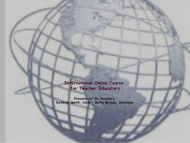 International Online Course       for Teacher Educators         Presenters/ Co TeachersKathryn Smith, USA - Betty Burgos, ...