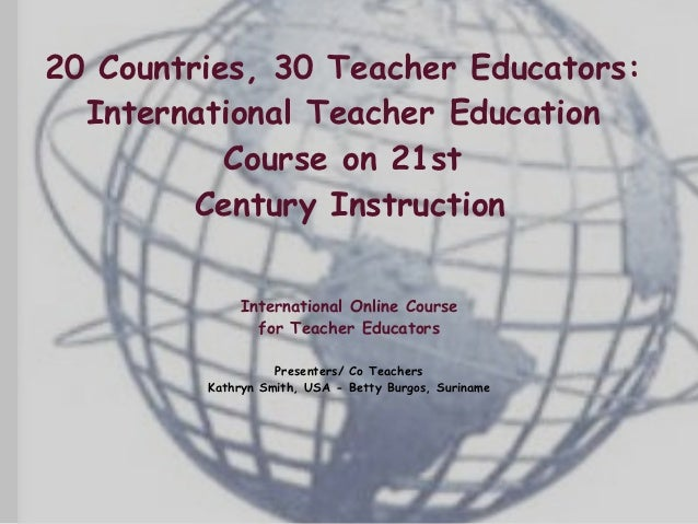 20 Countries, 30 Teacher Educators:  International Teacher Education           Course on 21st         Century Instruction ...