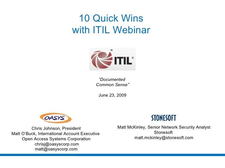 "10 Quick Wins  with ITIL Webinar  "" Documented  Common Sense"" June 23, 2009 Matt McKinley, Senior Network Security Analyst..."