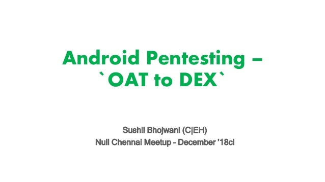 Android Pentesting – `OAT to DEX` Sushil Bhojwani (C|EH) Null Chennai Meetup – December '18cl
