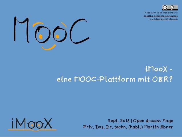 iMooX -  eine MOOC-Plattform mit OER? Sept. 2018 | Open Access Tage Priv. Doz. Dr. techn. (habil) Martin Ebner This work ...