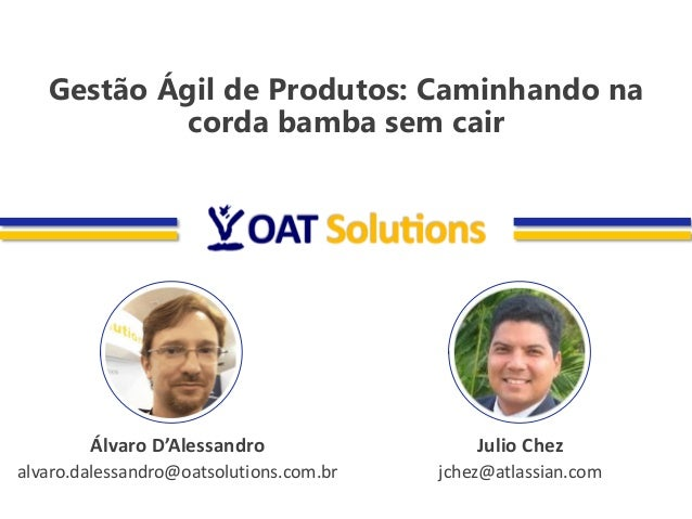 Álvaro D'Alessandro alvaro.dalessandro@oatsolutions.com.br Julio Chez jchez@atlassian.com Gestão Ágil de Produtos: Caminha...