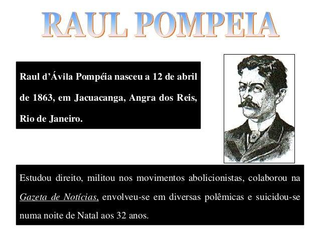 Raul d'Ávila Pompéia nasceu a 12 de abril de 1863, em Jacuacanga, Angra dos Reis, Rio de Janeiro. Estudou direito, militou...