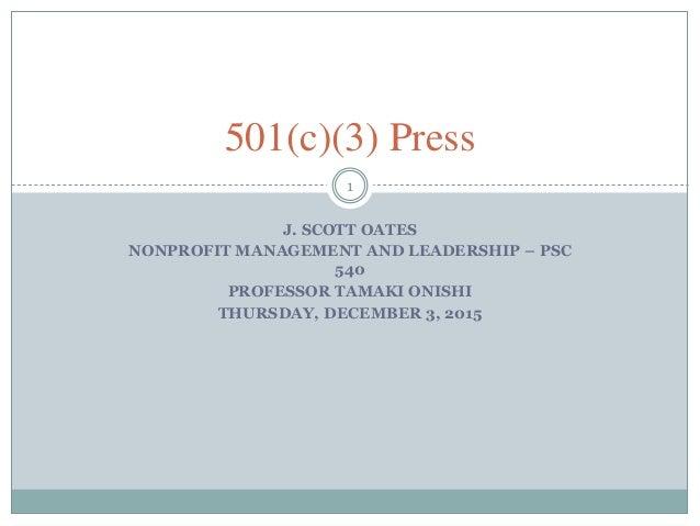 J. SCOTT OATES NONPROFIT MANAGEMENT AND LEADERSHIP – PSC 540 PROFESSOR TAMAKI ONISHI THURSDAY, DECEMBER 3, 2015 1 501(c)(3...