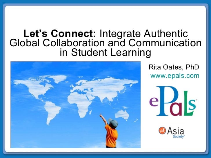 Let's Connect:  Integrate Authentic Global Collaboration and Communication in Student Learning Rita Oates, PhD  www.epals....