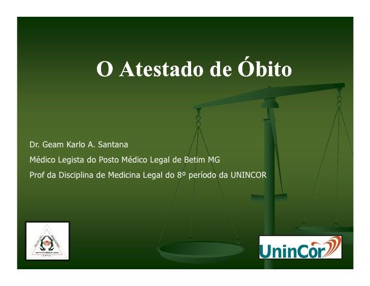 O Atestado de Óbito   Dr. Geam Karlo A. Santana Médico Legista do Posto Médico Legal de Betim MG Prof da Disciplina de Med...