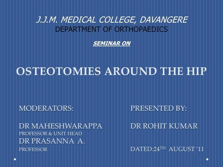J.J.M. MEDICAL COLLEGE, DAVANGERE<br />DEPARTMENT OF ORTHOPAEDICS<br /><br />SEMINAR ON<br />OSTEOTOMIES AROUND THE HIP<b...