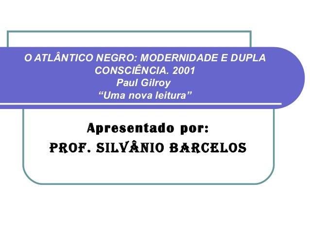 """O ATLÂNTICO NEGRO: MODERNIDADE E DUPLA           CONSCIÊNCIA. 2001               Paul Gilroy            """"Uma nova leitura""""..."""