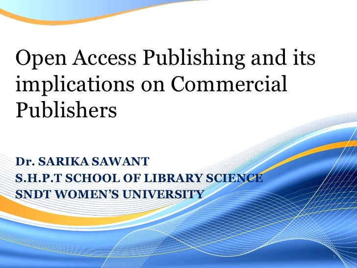 Dr. SARIKA SAWANT S.H.P.T SCHOOL OF LIBRARY SCIENCE SNDT WOMEN'S UNIVERSITY Open Access Publishing and its implications on...