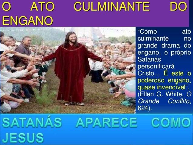 """O ATO CULMINANTE DO ENGANO """"Como ato culminante no grande drama do engano, o próprio Satanás personificará Cristo... É est..."""