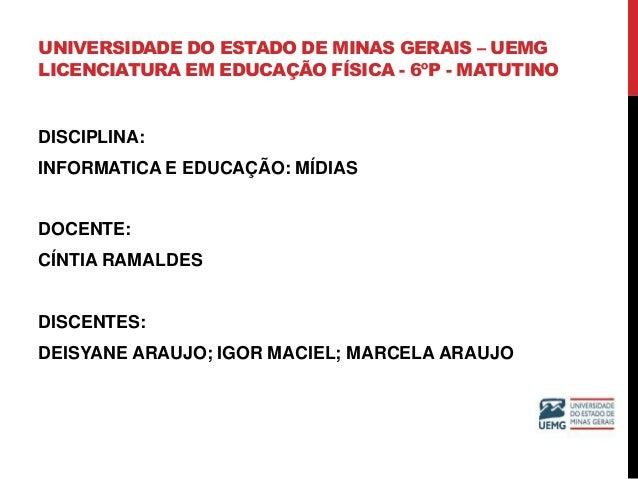 UNIVERSIDADE DO ESTADO DE MINAS GERAIS – UEMG LICENCIATURA EM EDUCAÇÃO FÍSICA - 6ºP - MATUTINO DISCIPLINA: INFORMATICA E E...