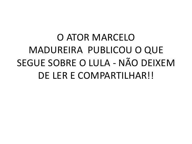 O ATOR MARCELO MADUREIRA PUBLICOU O QUE SEGUE SOBRE O LULA - NÃO DEIXEM DE LER E COMPARTILHAR!!