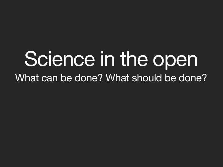 Science in the open What can be done? What should be done?