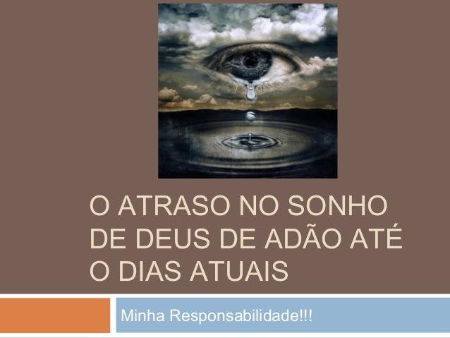 O ATRASO NO SONHO DE DEUS DE ADÃO ATÉ O DIAS ATUAIS Minha Responsabilidade!!!