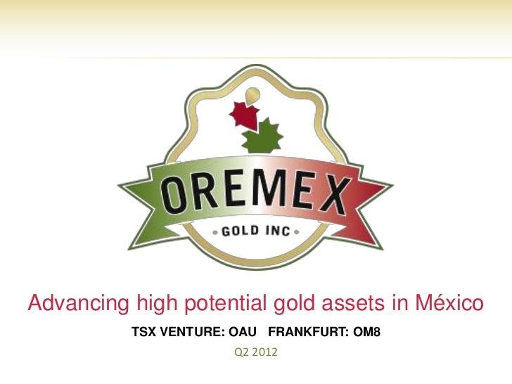 Advancing high potential gold assets in México          TSX VENTURE: OAU FRANKFURT: OM8                      Q2 2012      ...