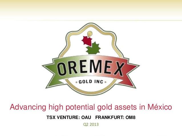Advancing high potential gold assets in México          TSX VENTURE: OAU FRANKFURT: OM8                      Q2 2013      ...
