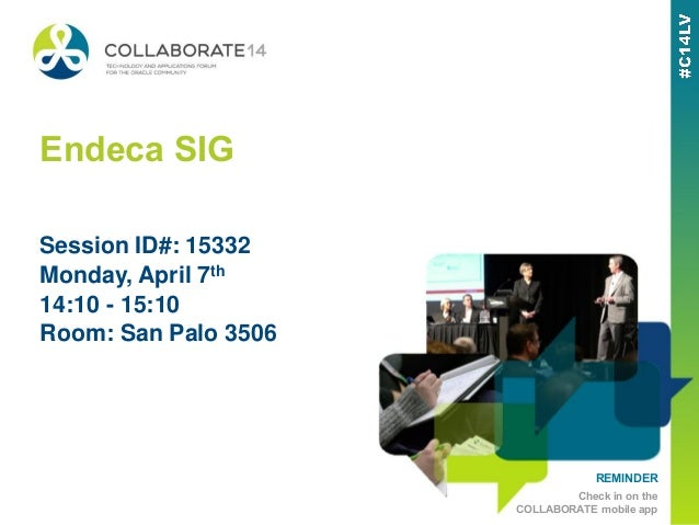 REMINDER Check in on the COLLABORATE mobile app Endeca SIG Monday, April 7th 14:10 - 15:10 Room: San Palo 3506 Session ID#...