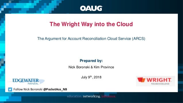 The Wright Way into the Cloud The Argument for Account Reconciliation Cloud Service (ARCS) Prepared by: Nick Boronski & Ki...