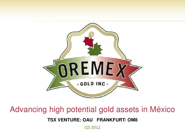 Advancing high potential gold assets in México          TSX VENTURE: OAU FRANKFURT: OM8                      Q3 2012      ...