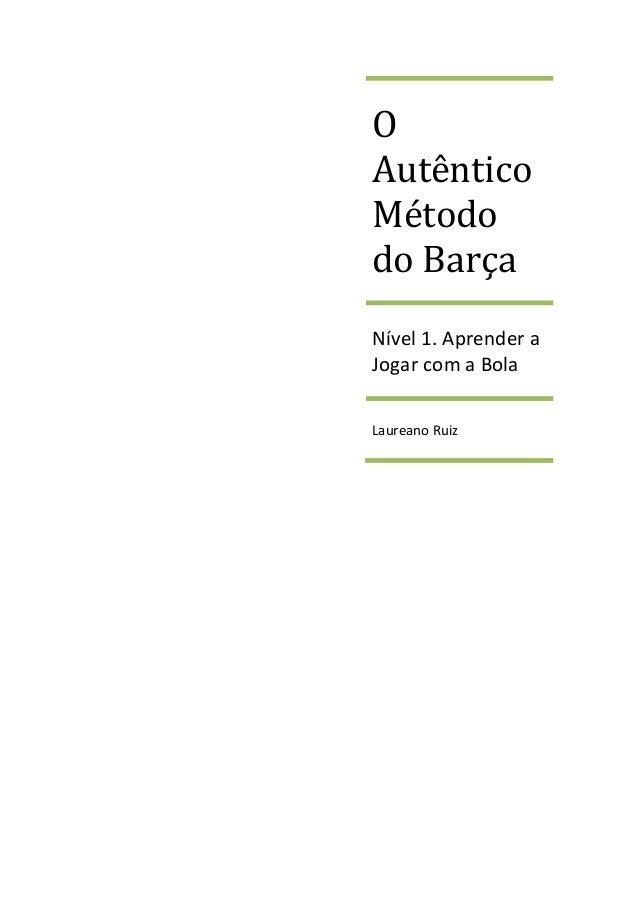 O  Autêntico  Método  do Barça  Nível 1. Aprender a  Jogar com a Bola  Laureano Ruiz