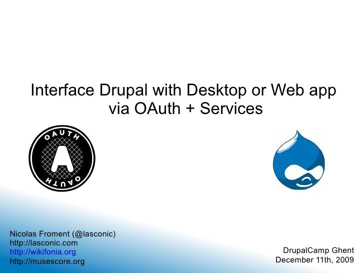 Interface Drupal with Desktop or Web app  via OAuth + Services Nicolas Froment (@lasconic) http://lasconic.com http://wiki...