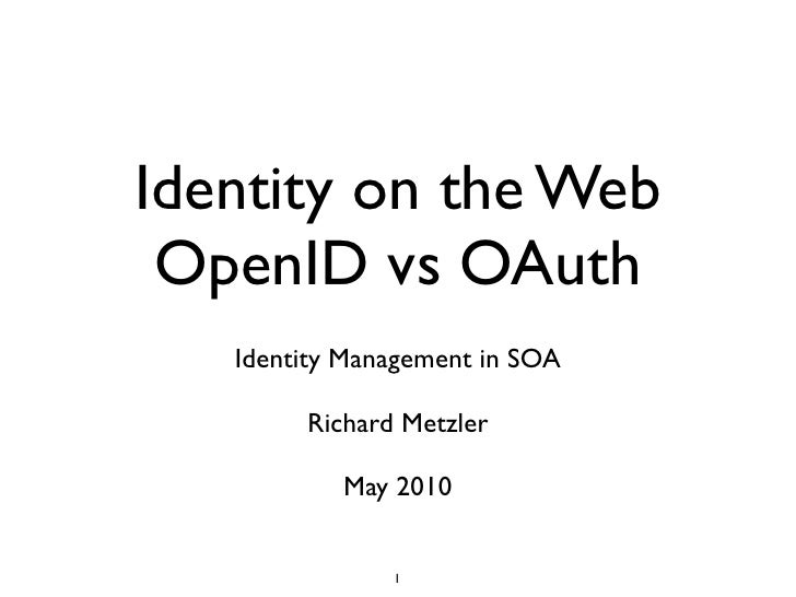 Identity on the Web  OpenID vs OAuth    Identity Management in SOA          Richard Metzler             May 2010          ...