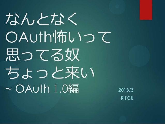 なんとなくOAuth怖いって思ってる奴ちょっと来い~ OAuth 1.0編   2013/3               RITOU