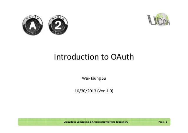 Introduction to OAuth Wei-Tsung Su 10/30/2013 (Ver. 1.0)  Ubiquitous Computing & Ambient Networking Laboratory  Page : 1