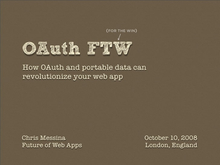 (FOR THE WIN)    OAuth FTW How OAuth and portable data can revolutionize your web app     Chris Messina                   ...
